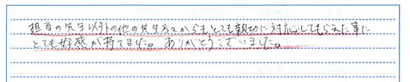 担任の先生以外の方からもとても親切に対応してもらった事にとても好感が持てました。ありがとうございました。